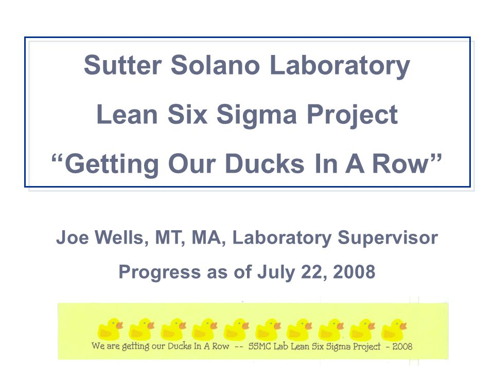 "Sutter Solano Laboratory Lean Six Sigma Project ""Getting Our Ducks In A Row"" Joe Wells, MT, MA, Laboratory Supervisor Progress as of July 22, 2008"