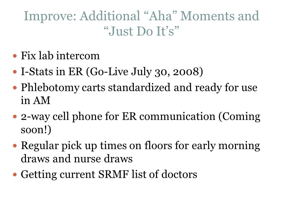 "Improve: Additional ""Aha"" Moments and ""Just Do It's"" Fix lab intercom I-Stats in ER (Go-Live July 30, 2008) Phlebotomy carts standardized and ready fo"
