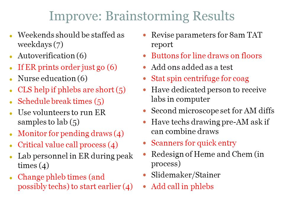 Improve: Brainstorming Results ● Weekends should be staffed as weekdays (7) ● Autoverification (6) ● If ER prints order just go (6) ● Nurse education