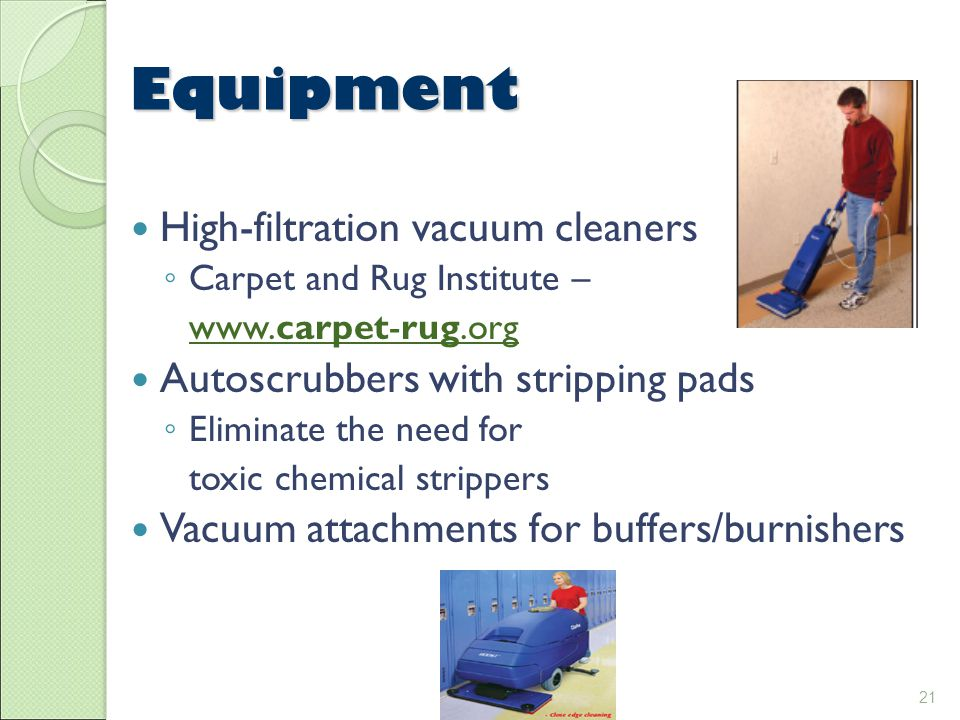21 Equipment High-filtration vacuum cleaners ◦ Carpet and Rug Institute – www.carpet-rug.org Autoscrubbers with stripping pads ◦ Eliminate the need for toxic chemical strippers Vacuum attachments for buffers/burnishers