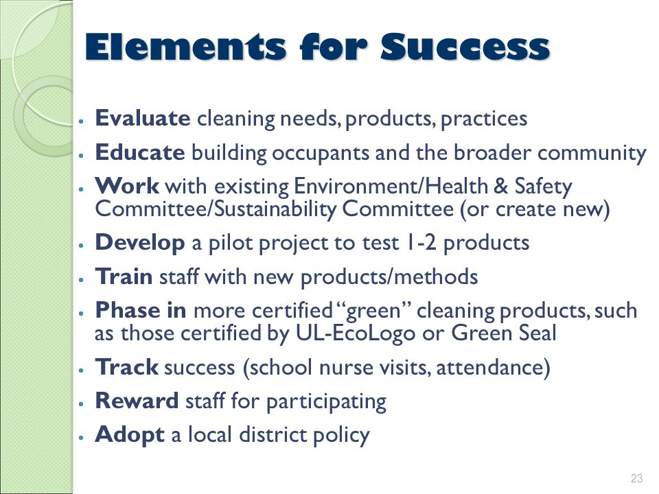 23 Elements for Success  Evaluate cleaning needs, products, practices  Educate building occupants and the broader community  Work with existing Environment/Health & Safety Committee/Sustainability Committee (or create new)  Develop a pilot project to test 1-2 products  Train staff with new products/methods  Phase in more certified green cleaning products, such as those certified by UL-EcoLogo or Green Seal  Track success (school nurse visits, attendance)  Reward staff for participating  Adopt a local district policy