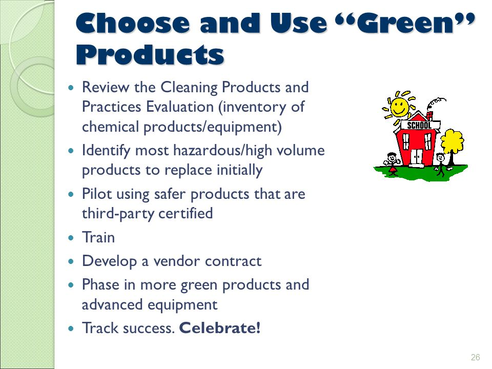 26 Choose and Use Green Products Review the Cleaning Products and Practices Evaluation (inventory of chemical products/equipment) Identify most hazardous/high volume products to replace initially Pilot using safer products that are third-party certified Train Develop a vendor contract Phase in more green products and advanced equipment Track success.