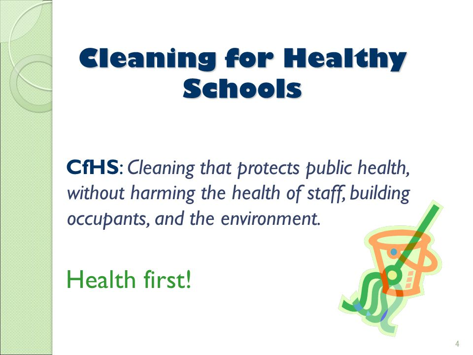 4 Cleaning for Healthy Schools CfHS: Cleaning that protects public health, without harming the health of staff, building occupants, and the environment.