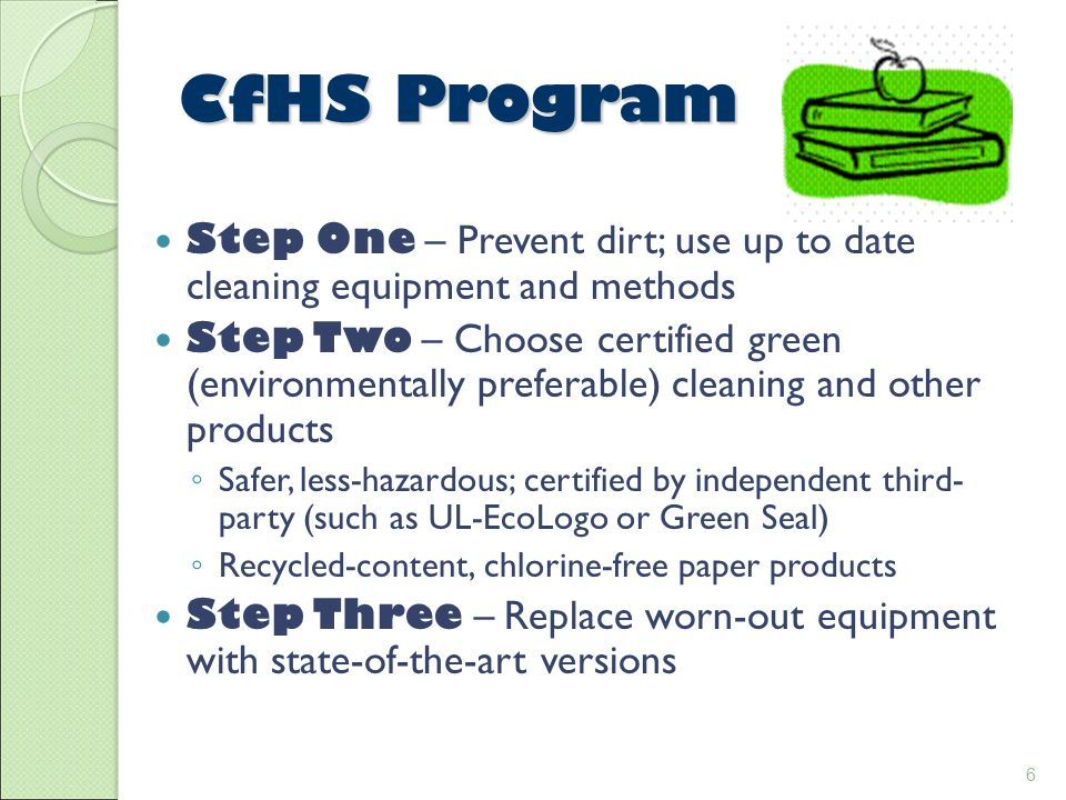 6 CfHS Program Step One – Prevent dirt; use up to date cleaning equipment and methods Step Two – Choose certified green (environmentally preferable) cleaning and other products ◦ Safer, less-hazardous; certified by independent third- party (such as UL-EcoLogo or Green Seal) ◦ Recycled-content, chlorine-free paper products Step Three – Replace worn-out equipment with state-of-the-art versions