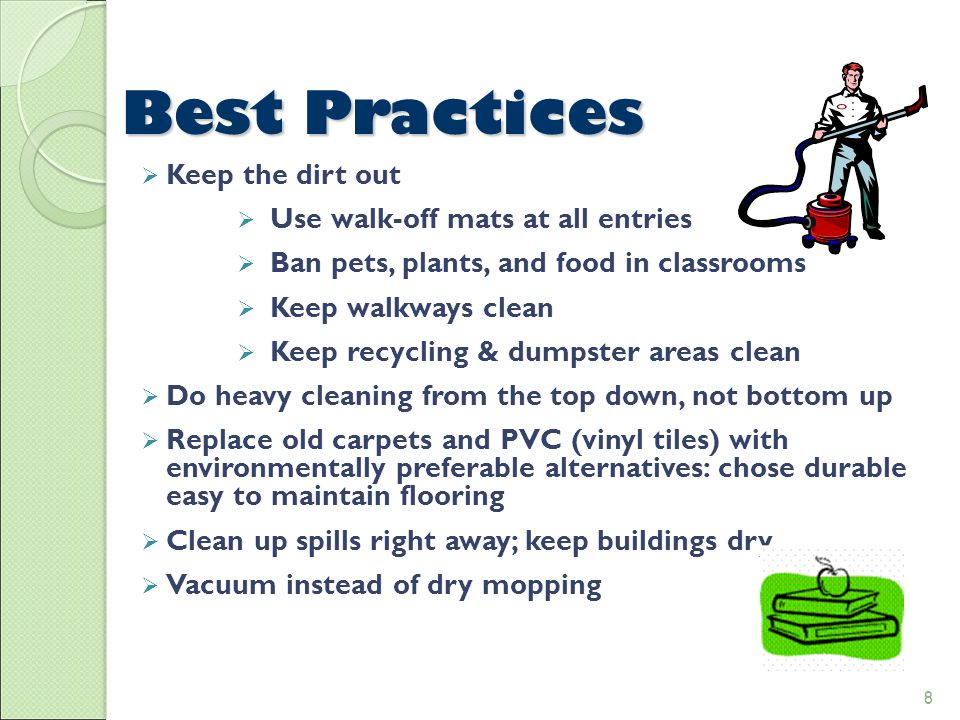 8 Best Practices 8  Keep the dirt out  Use walk-off mats at all entries  Ban pets, plants, and food in classrooms  Keep walkways clean  Keep recycling & dumpster areas clean  Do heavy cleaning from the top down, not bottom up  Replace old carpets and PVC (vinyl tiles) with environmentally preferable alternatives: chose durable easy to maintain flooring  Clean up spills right away; keep buildings dry  Vacuum instead of dry mopping