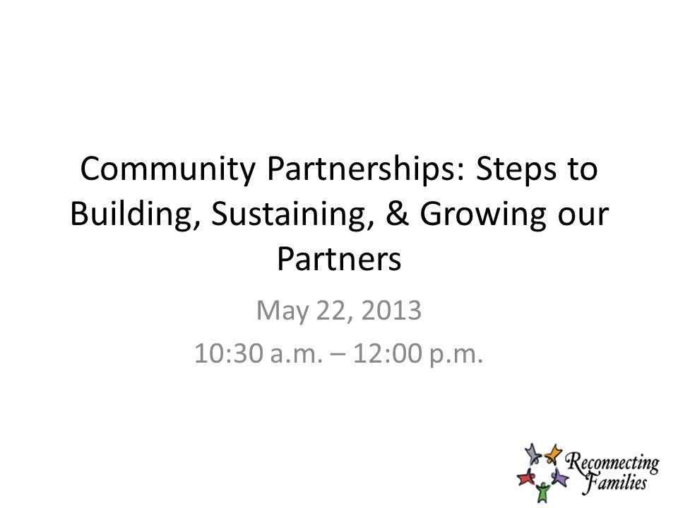 Community Partnerships: Steps to Building, Sustaining, & Growing our Partners May 22, 2013 10:30 a.m.