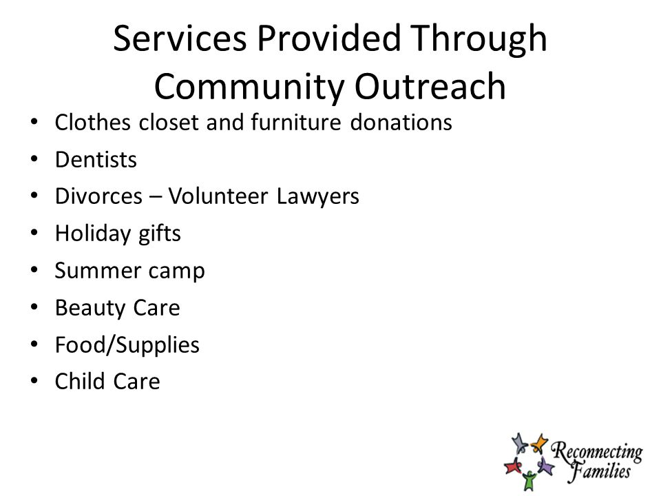 Services Provided Through Community Outreach Clothes closet and furniture donations Dentists Divorces – Volunteer Lawyers Holiday gifts Summer camp Beauty Care Food/Supplies Child Care