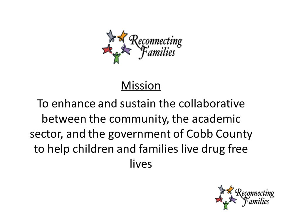 Mission To enhance and sustain the collaborative between the community, the academic sector, and the government of Cobb County to help children and families live drug free lives