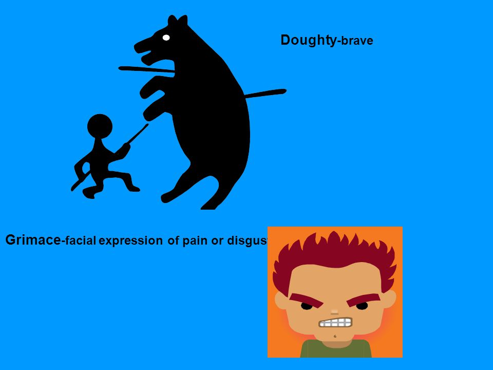 Doughty -brave Grimace -facial expression of pain or disgust