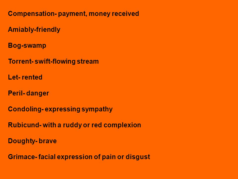 Compensation- payment, money received Amiably-friendly Bog-swamp Torrent- swift-flowing stream Let- rented Peril- danger Condoling- expressing sympath
