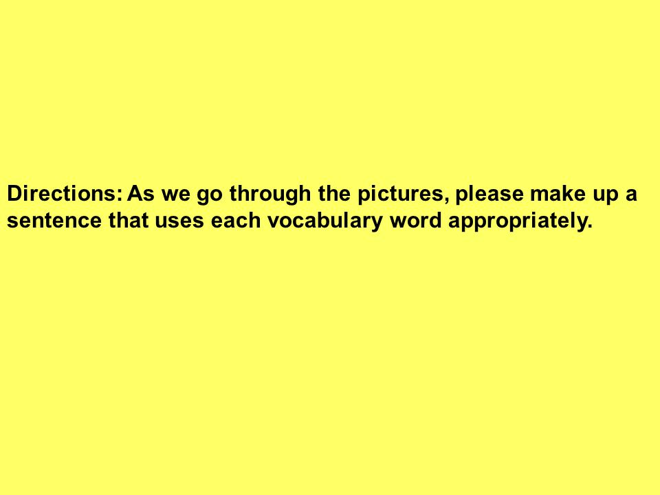 Directions: As we go through the pictures, please make up a sentence that uses each vocabulary word appropriately.