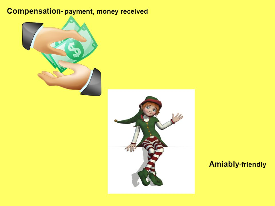 Compensation- payment, money received Amiably -friendly