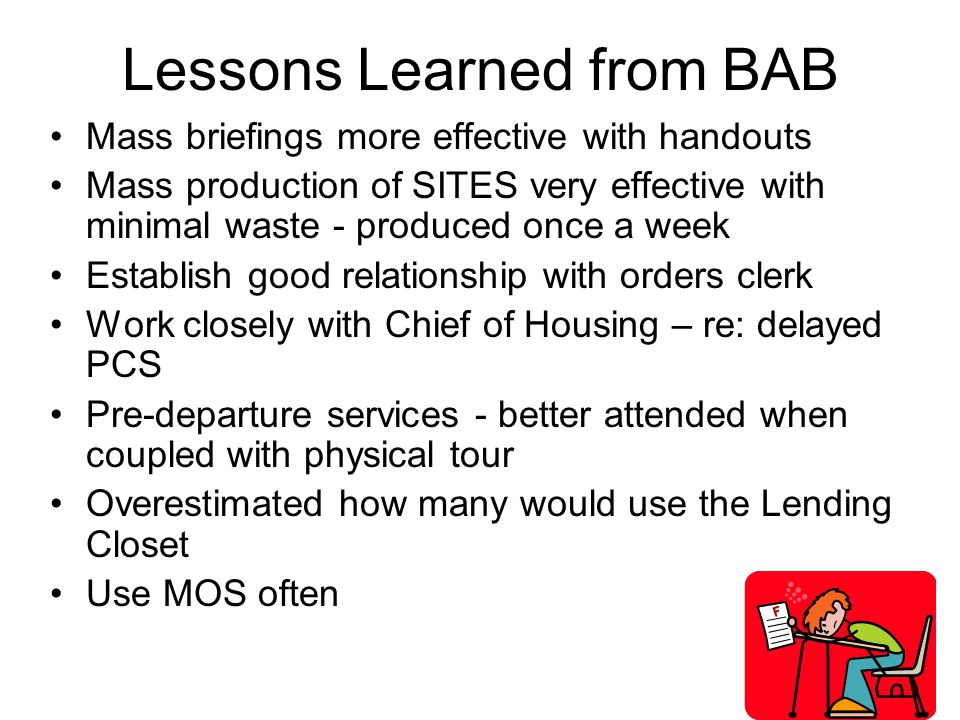 Lessons Learned from BAB Mass briefings more effective with handouts Mass production of SITES very effective with minimal waste - produced once a week