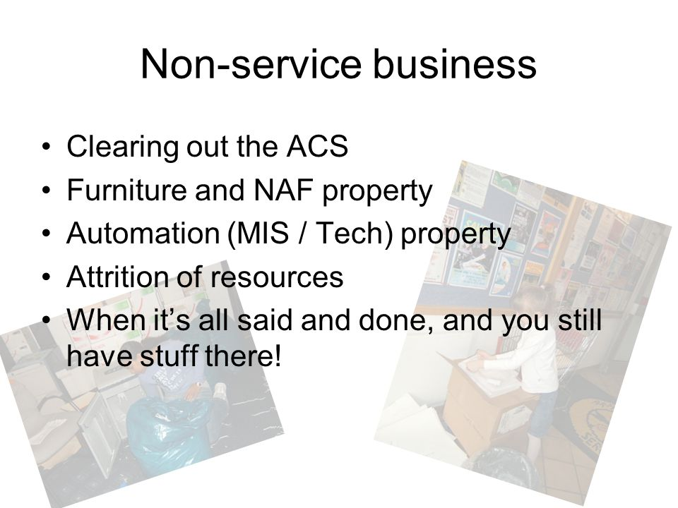 Non-service business Clearing out the ACS Furniture and NAF property Automation (MIS / Tech) property Attrition of resources When it's all said and do