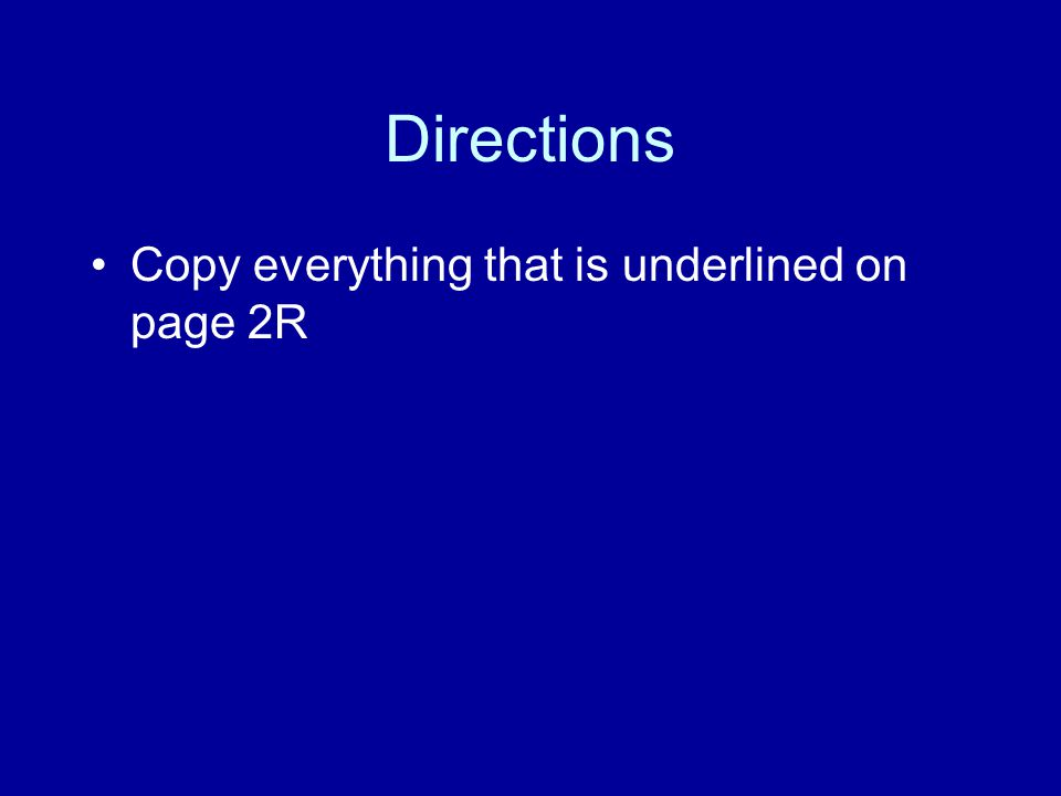 Directions Copy everything that is underlined on page 2R