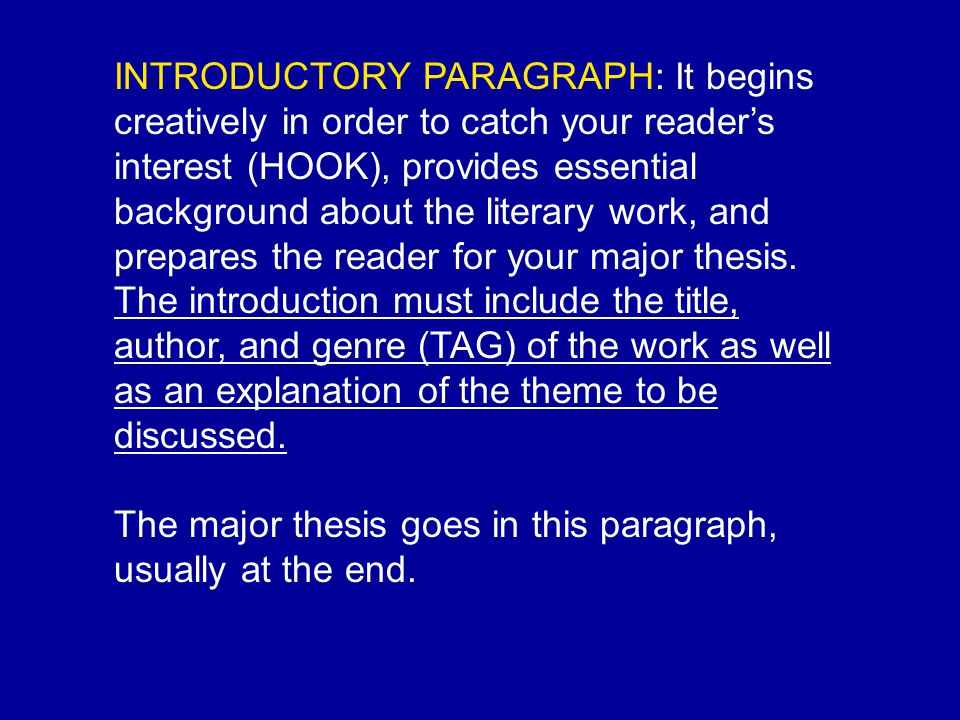 INTRODUCTORY PARAGRAPH: It begins creatively in order to catch your reader's interest (HOOK), provides essential background about the literary work, and prepares the reader for your major thesis.
