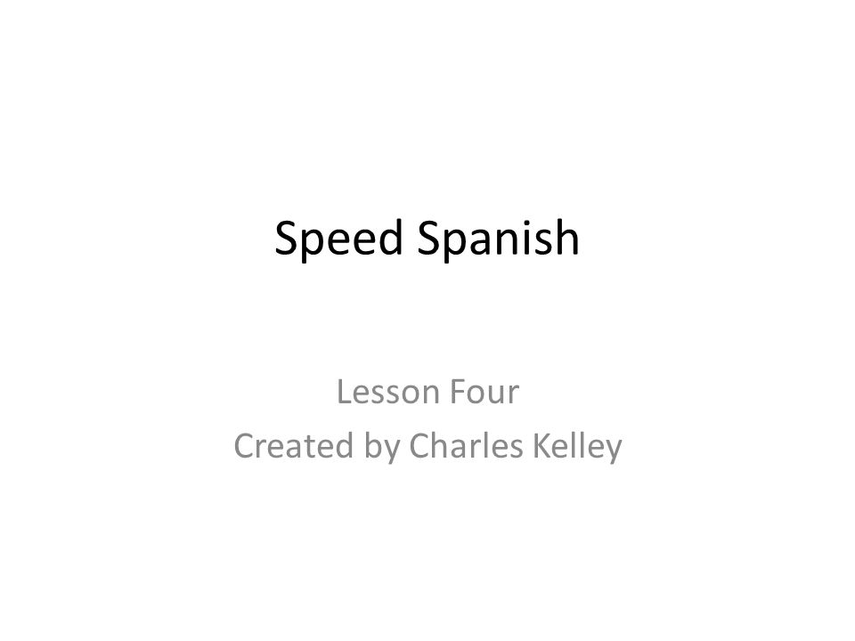 Speed Spanish Lesson Four Created by Charles Kelley