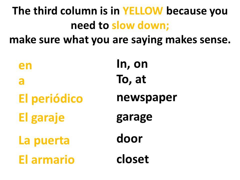 The third column is in YELLOW because you need to slow down; make sure what you are saying makes sense. en a El periódico El garaje La puerta El armar