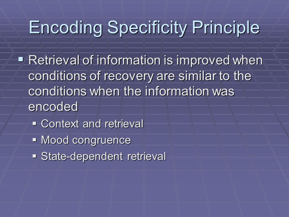 Encoding Specificity Principle  Retrieval of information is improved when conditions of recovery are similar to the conditions when the information w