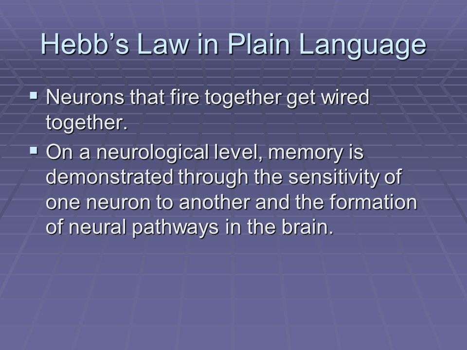 Hebb's Law in Plain Language  Neurons that fire together get wired together.  On a neurological level, memory is demonstrated through the sensitivit