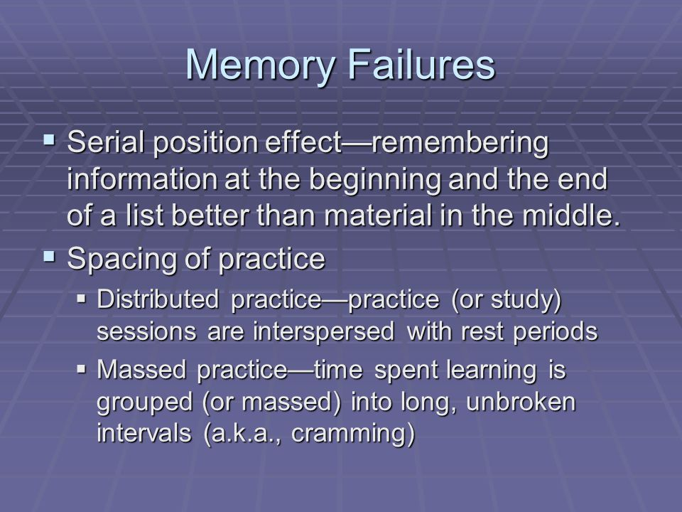Memory Failures  Serial position effect—remembering information at the beginning and the end of a list better than material in the middle.  Spacing