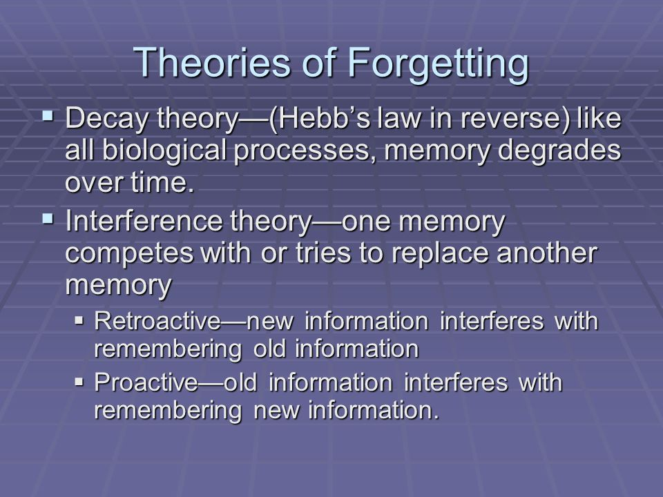 Theories of Forgetting  Decay theory—(Hebb's law in reverse) like all biological processes, memory degrades over time.  Interference theory—one memo