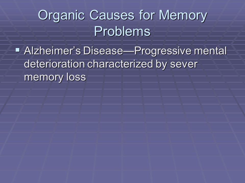 Organic Causes for Memory Problems  Alzheimer's Disease—Progressive mental deterioration characterized by sever memory loss