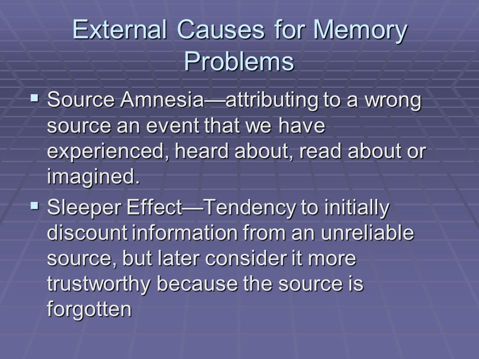 External Causes for Memory Problems  Source Amnesia—attributing to a wrong source an event that we have experienced, heard about, read about or imagi