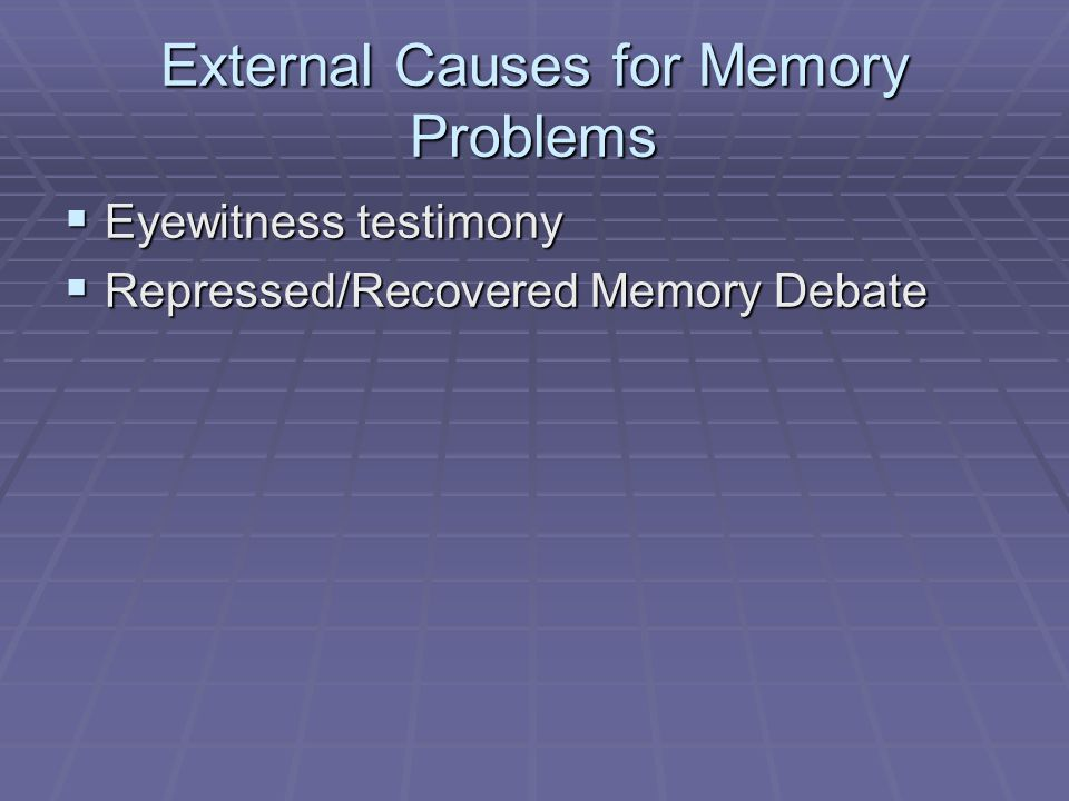 External Causes for Memory Problems  Eyewitness testimony  Repressed/Recovered Memory Debate