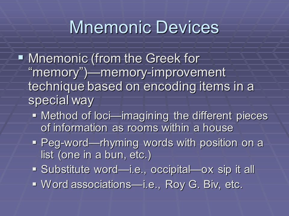 """Mnemonic Devices  Mnemonic (from the Greek for """"memory"""")—memory-improvement technique based on encoding items in a special way  Method of loci—imagi"""
