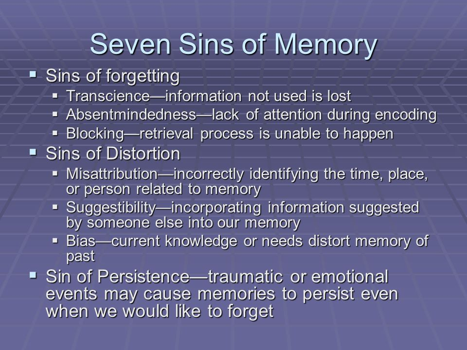 Seven Sins of Memory  Sins of forgetting  Transcience—information not used is lost  Absentmindedness—lack of attention during encoding  Blocking—r