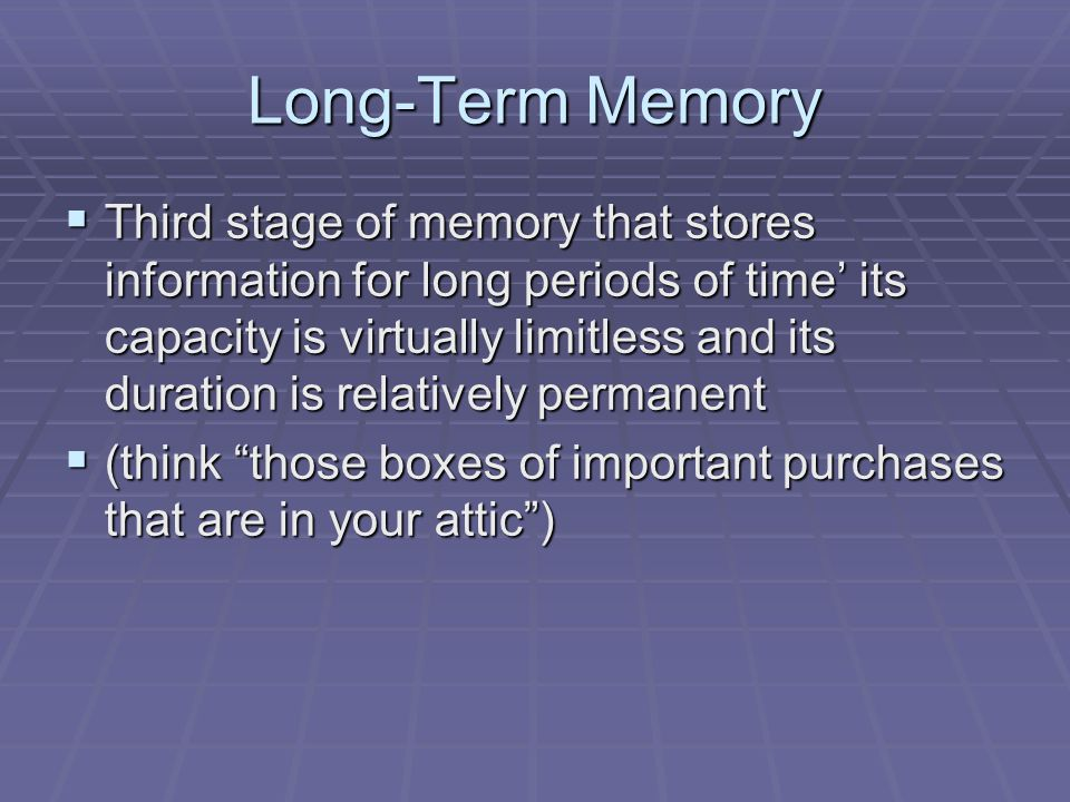 Long-Term Memory  Third stage of memory that stores information for long periods of time' its capacity is virtually limitless and its duration is rel