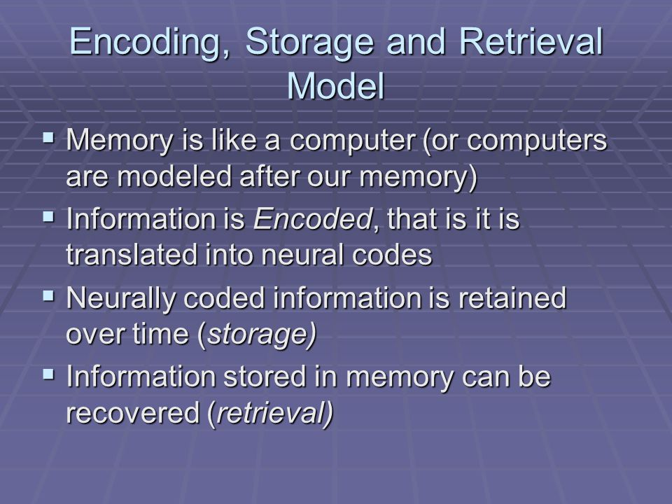 Encoding, Storage and Retrieval Model  Memory is like a computer (or computers are modeled after our memory)  Information is Encoded, that is it is