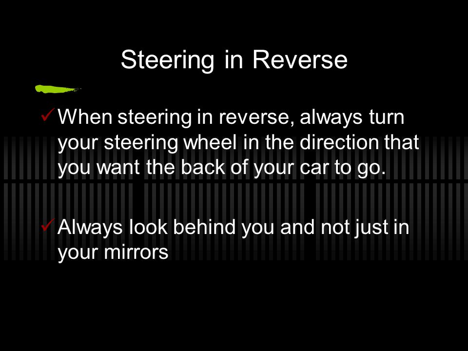 Steering in Reverse When steering in reverse, always turn your steering wheel in the direction that you want the back of your car to go. Always look b