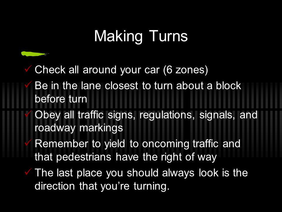 Making Turns Check all around your car (6 zones) Be in the lane closest to turn about a block before turn Obey all traffic signs, regulations, signals