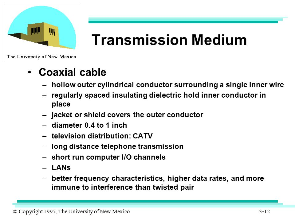© Copyright 1997, The University of New Mexico 3-12 Transmission Medium Coaxial cable –hollow outer cylindrical conductor surrounding a single inner w
