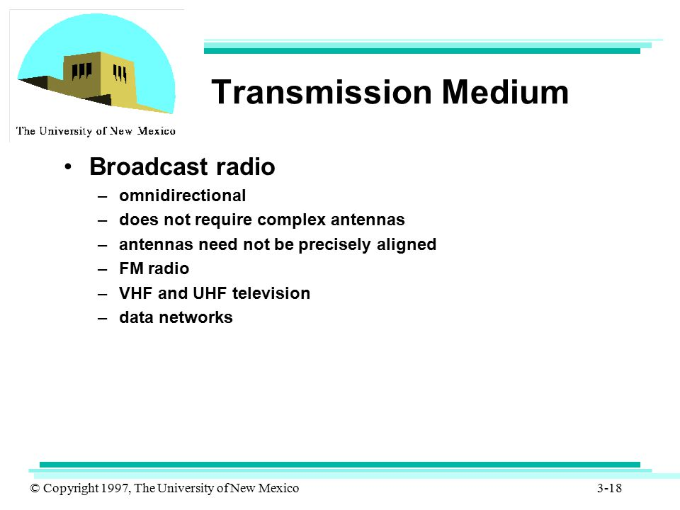 © Copyright 1997, The University of New Mexico 3-18 Transmission Medium Broadcast radio –omnidirectional –does not require complex antennas –antennas