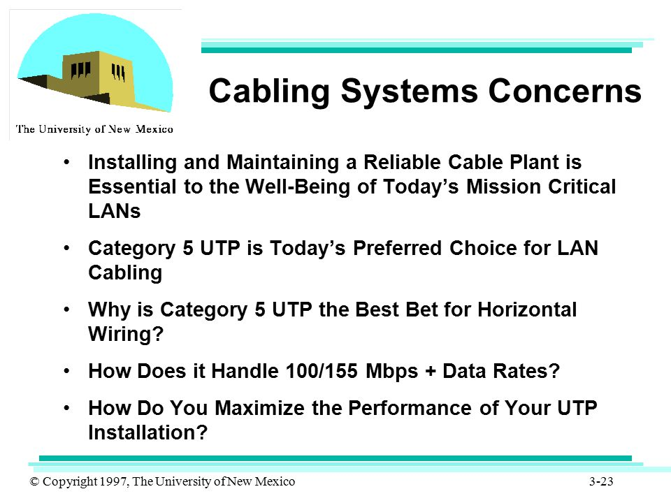 © Copyright 1997, The University of New Mexico 3-23 Cabling Systems Concerns Installing and Maintaining a Reliable Cable Plant is Essential to the Wel