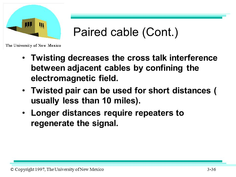 © Copyright 1997, The University of New Mexico 3-36 Paired cable (Cont.) Twisting decreases the cross talk interference between adjacent cables by con