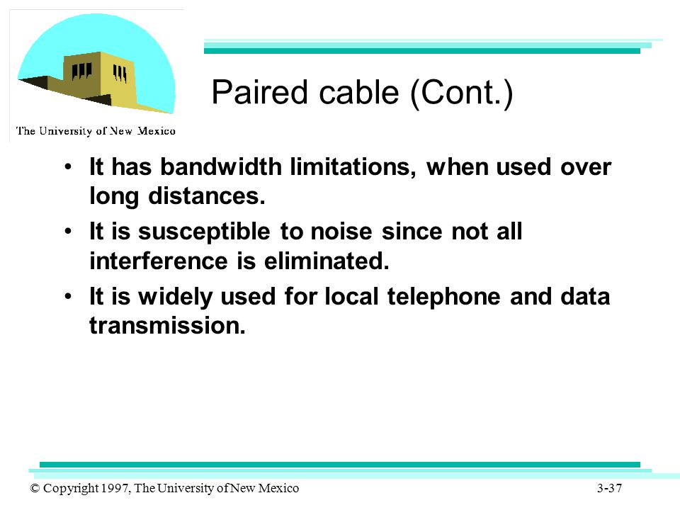 © Copyright 1997, The University of New Mexico 3-37 Paired cable (Cont.) It has bandwidth limitations, when used over long distances. It is susceptibl