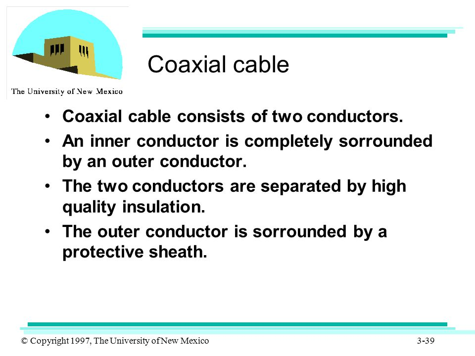 © Copyright 1997, The University of New Mexico 3-39 Coaxial cable Coaxial cable consists of two conductors. An inner conductor is completely sorrounde