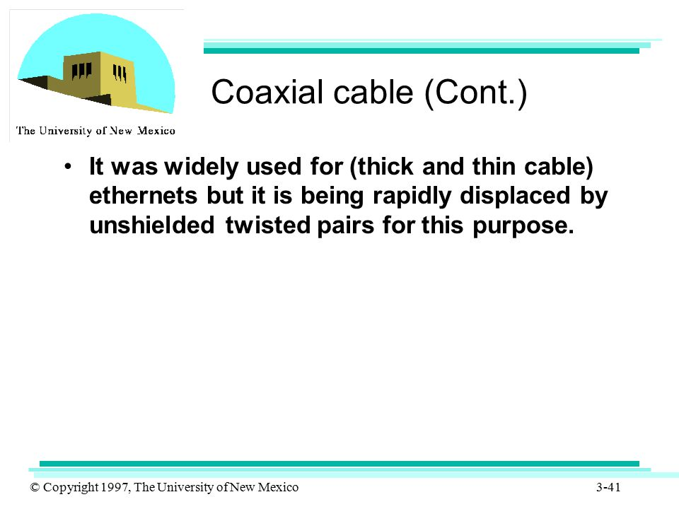 © Copyright 1997, The University of New Mexico 3-41 Coaxial cable (Cont.) It was widely used for (thick and thin cable) ethernets but it is being rapi