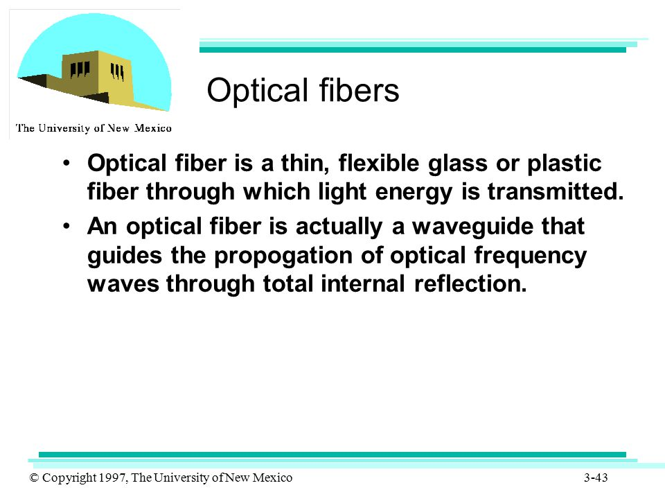 © Copyright 1997, The University of New Mexico 3-43 Optical fibers Optical fiber is a thin, flexible glass or plastic fiber through which light energy