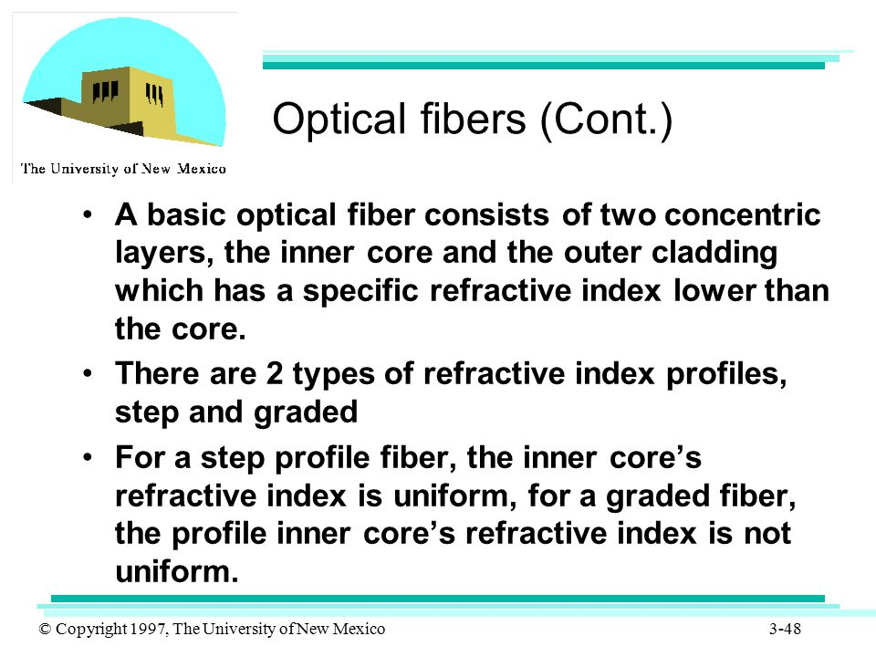 © Copyright 1997, The University of New Mexico 3-48 Optical fibers (Cont.) A basic optical fiber consists of two concentric layers, the inner core and