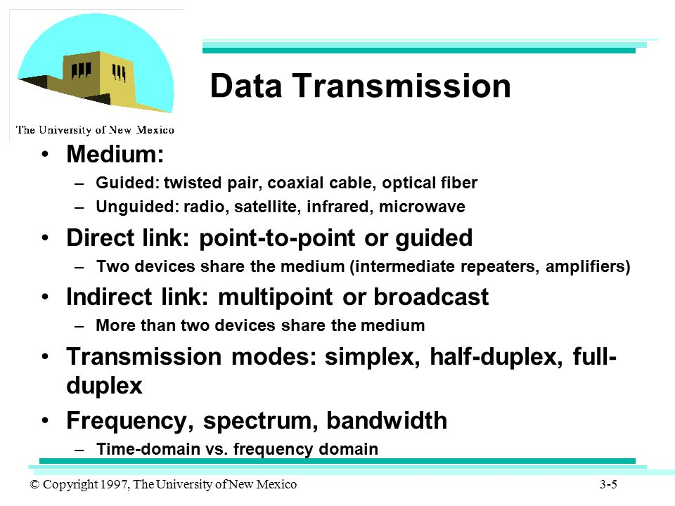 © Copyright 1997, The University of New Mexico 3-5 Data Transmission Medium: –Guided: twisted pair, coaxial cable, optical fiber –Unguided: radio, sat