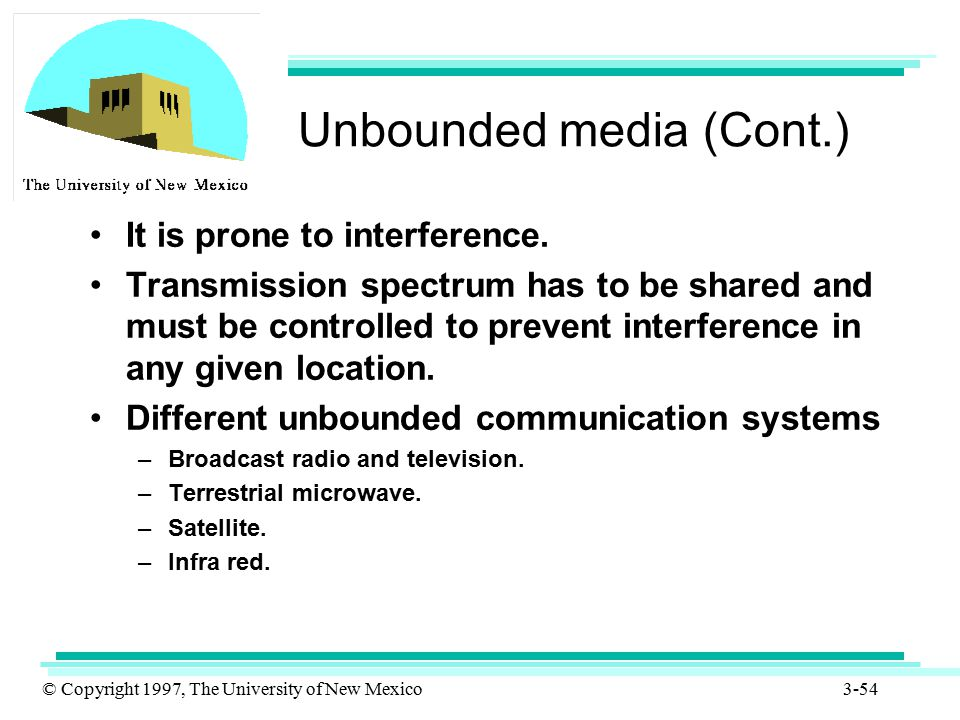 © Copyright 1997, The University of New Mexico 3-54 Unbounded media (Cont.) It is prone to interference. Transmission spectrum has to be shared and mu