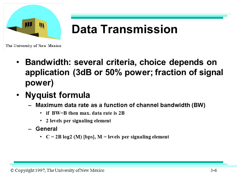 © Copyright 1997, The University of New Mexico 3-17 Transmission Medium Satellite microwave –relays used to link ground stations –functions as an amplifier or a repeater –can provide point-to-point to point-to-multipoint connectivity –television distribution –long distance telephone transmission –private business networks