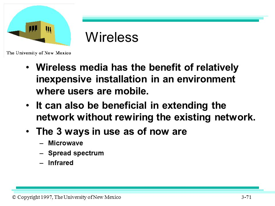 © Copyright 1997, The University of New Mexico 3-71 Wireless Wireless media has the benefit of relatively inexpensive installation in an environment w