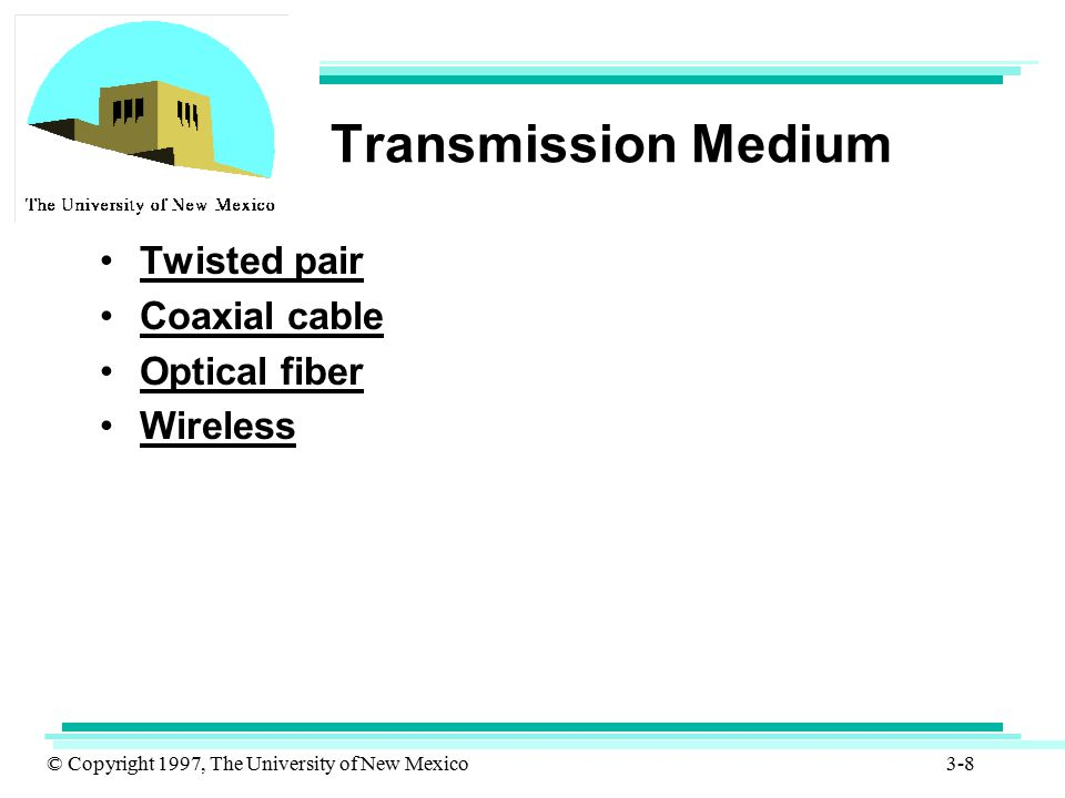 © Copyright 1997, The University of New Mexico 3-19 Transmission Medium Infrared –XMTR/RCVR (transceivers) modulate non-coherent infrared light –line of sight is needed –no frequency allocation is needed –provides point-to-point connectivity