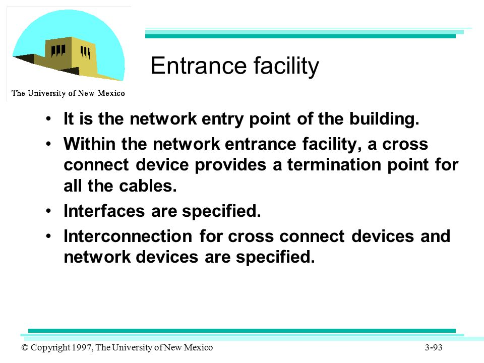 © Copyright 1997, The University of New Mexico 3-93 Entrance facility It is the network entry point of the building. Within the network entrance facil